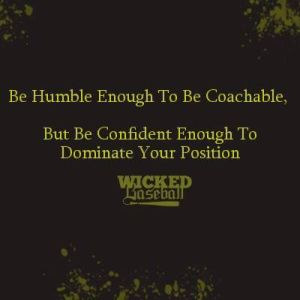 """Be humble enough to be coachable. But be confident enough to dominate your position."""
